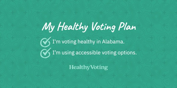 My Healthy Voting Plan: I'm voting healthy in Alabama. I'm using accessible voting options.