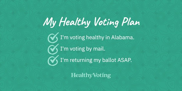 My Healthy Voting Plan: I'm voting healthy in Alabama. I'm voting by mail. I'm returning my ballot ASAP.