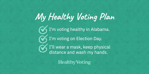My Healthy Voting Plan: I'm voting healthy in Alabama. I'm voting on Election Day. I'll wear a mask, keep physical distance and wash my hands.
