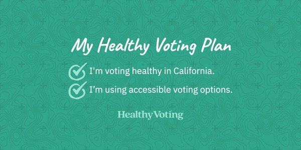 My Healthy Voting Plan: I'm voting healthy in California. I'm using accessible voting options.