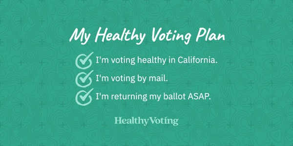 My Healthy Voting Plan: I'm voting healthy in California. I'm voting by mail. I'm returning my ballot ASAP.