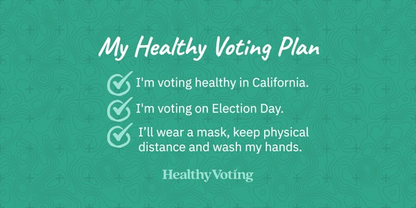My Healthy Voting Plan: I'm voting healthy in California. I'm voting on Election Day. I'll wear a mask, keep physical distance and wash my hands.