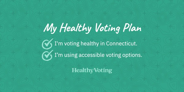 My Healthy Voting Plan: I'm voting healthy in Connecticut. I'm using accessible voting options.
