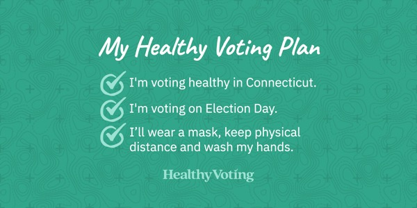 My Healthy Voting Plan: I'm voting healthy in Connecticut. I'm voting on Election Day. I'll wear a mask, keep physical distance and wash my hands.