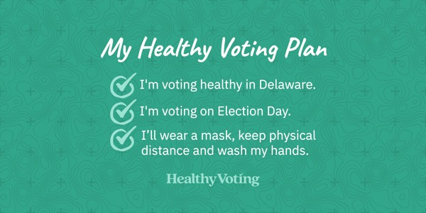 My Healthy Voting Plan: I'm voting healthy in Delaware. I'm voting on Election Day. I'll wear a mask, keep physical distance and wash my hands.