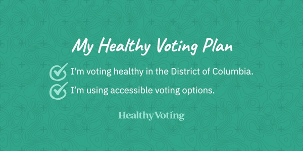 My Healthy Voting Plan: I'm voting healthy in the District of Columbia. I'm using accessible voting options.