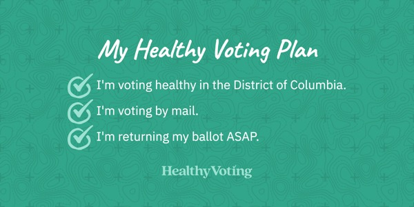 My Healthy Voting Plan: I'm voting healthy in the District of Columbia. I'm voting by mail. I'm returning my ballot ASAP.