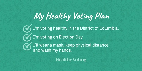 My Healthy Voting Plan: I'm voting healthy in the District of Columbia. I'm voting on Election Day. I'll wear a mask, keep physical distance and wash my hands.