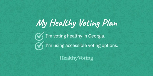 My Healthy Voting Plan: I'm voting healthy in Georgia. I'm using accessible voting options.