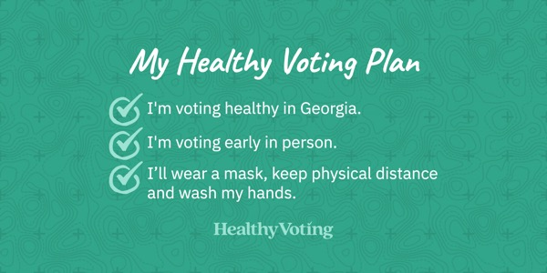 My Healthy Voting Plan: I'm voting healthy in Georgia. I'm voting early in person. I'll wear a mask, keep physical distance and wash my hands.