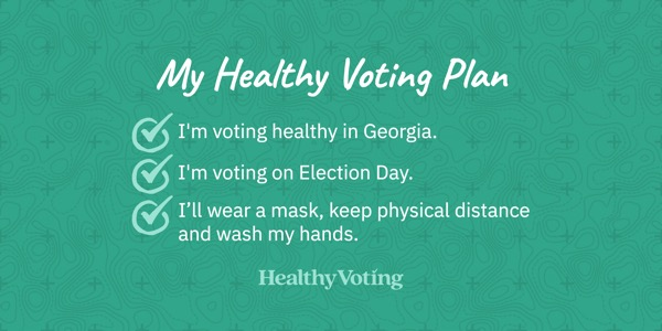My Healthy Voting Plan: I'm voting healthy in Georgia. I'm voting on Election Day. I'll wear a mask, keep physical distance and wash my hands.