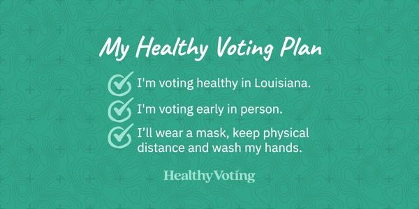 My Healthy Voting Plan: I'm voting healthy in Louisiana. I'm voting early in person. I'll wear a mask, keep physical distance and wash my hands.