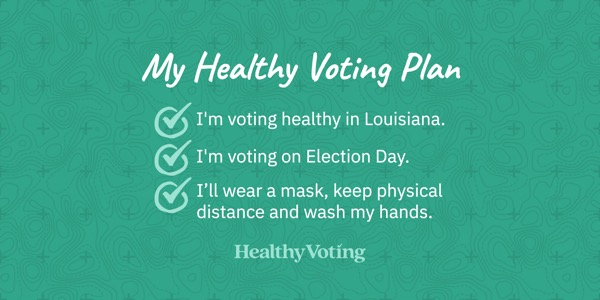 My Healthy Voting Plan: I'm voting healthy in Louisiana. I'm voting on Election Day. I'll wear a mask, keep physical distance and wash my hands.