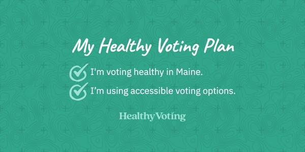 My Healthy Voting Plan: I'm voting healthy in Maine. I'm using accessible voting options.