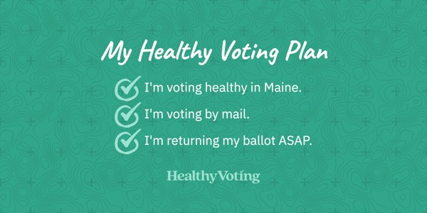 My Healthy Voting Plan: I'm voting healthy in Maine. I'm voting by mail. I'm returning my ballot ASAP.