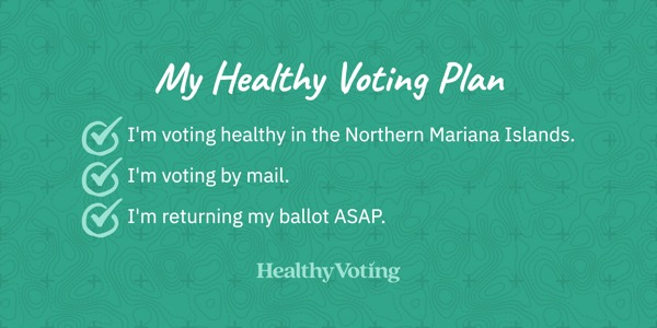 My Healthy Voting Plan: I'm voting healthy in the Northern Mariana Islands. I'm voting by mail. I'm returning my ballot ASAP.