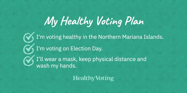 My Healthy Voting Plan: I'm voting healthy in the Northern Mariana Islands. I'm voting on Election Day. I'll wear a mask, keep physical distance and wash my hands.