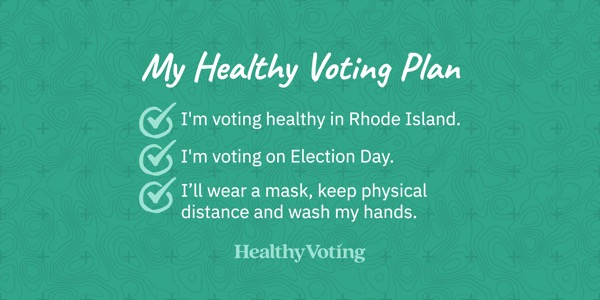 My Healthy Voting Plan: I'm voting healthy in Rhode Island. I'm voting on Election Day. I'll wear a mask, keep physical distance and wash my hands.