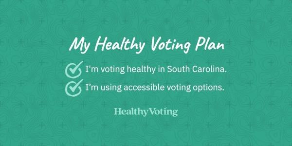 My Healthy Voting Plan: I'm voting healthy in South Carolina. I'm using accessible voting options.