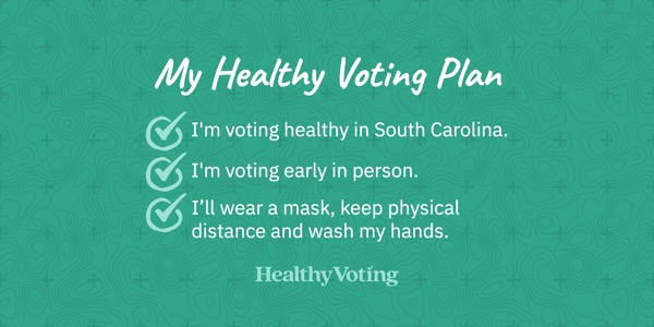My Healthy Voting Plan: I'm voting healthy in South Carolina. I'm voting early in person. I'll wear a mask, keep physical distance and wash my hands.
