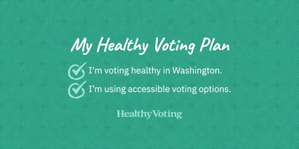 My Healthy Voting Plan: I'm voting healthy in Washington. I'm using accessible voting options.