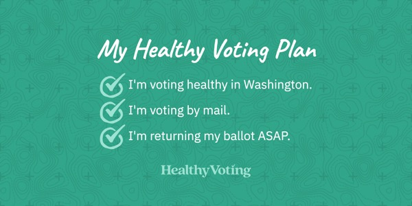 My Healthy Voting Plan: I'm voting healthy in Washington. I'm voting by mail. I'm returning my ballot ASAP.