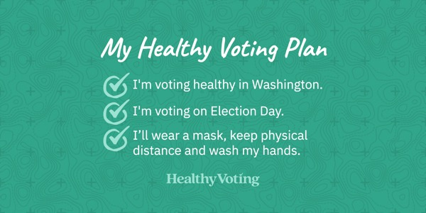 My Healthy Voting Plan: I'm voting healthy in Washington. I'm voting on Election Day. I'll wear a mask, keep physical distance and wash my hands.