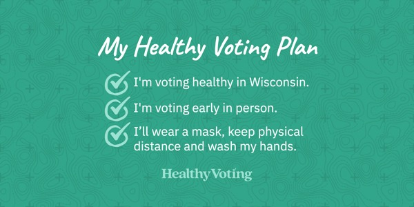 My Healthy Voting Plan: I'm voting healthy in Wisconsin. I'm voting early in person. I'll wear a mask, keep physical distance and wash my hands.